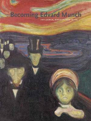 Becoming Edvard Munch: Influence, Anxiety, and Myth (Hardback)
