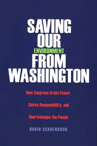 Saving Our Environment from Washington: How Congress Grabs Power, Shirks Responsibility, and Shortchanges the People (Paperback)