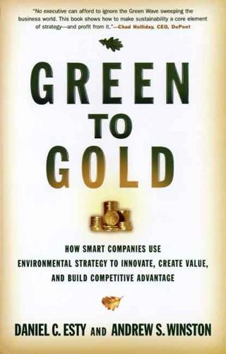 Green to Gold: How Smart Companies Use Environmental Strategy to Innovate, Create Value, and Build Competitive Advantage (Hardback)
