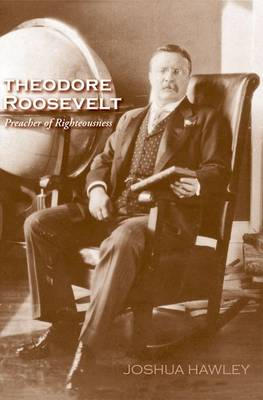 Theodore Roosevelt: Preacher of Righteousness (Hardback)