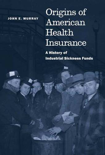 Origins of American Health Insurance: A History of Industrial Sickness Funds - Yale Series in Economic and Financial History (Hardback)