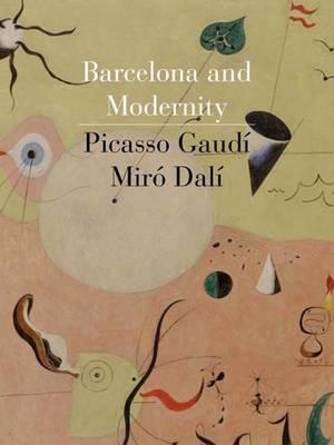 Barcelona and Modernity: Picasso, Gaudi, Miro, Dali (Hardback)