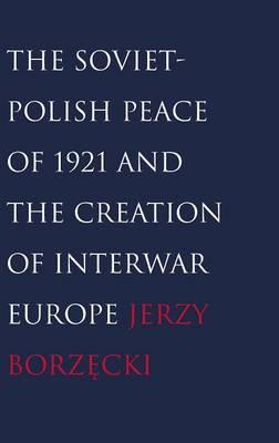 The Soviet-Polish Peace of 1921 and the Creation of Interwar Europe (Hardback)