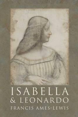 Isabella and Leonardo: The Artistic Relationship between Isabella d'Este and Leonardo da Vinci, 1500-1506 (Hardback)