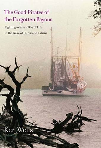 The Good Pirates of the Forgotten Bayous: Fighting to Save a Way of Life in the Wake of Hurricane Katrina (Hardback)