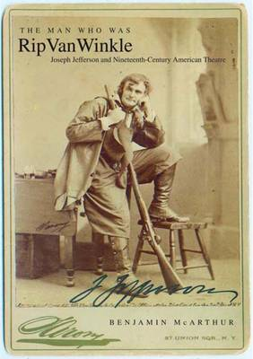 The Man Who Was Rip Van Winkle: Joseph Jefferson and Nineteenth-century American Theatre (Hardback)