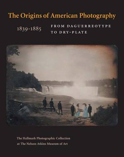 The Origins of American Photography: From Daguerreotype to Dry-Plate, 1839-1885: The Hallmark Photographic Collection at The Nelson-Atkins Museum of Art (Hardback)