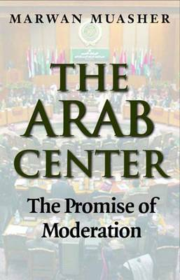 The Arab Center: Moderation and the Search for Peace in the Middle East (Hardback)