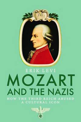 Mozart and the Nazis: How the Third Reich Abused a Cultural Icon (Hardback)