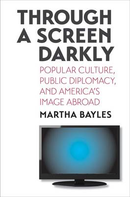 Through a Screen Darkly: Popular Culture, Public Diplomacy, and America's Image Abroad (Hardback)