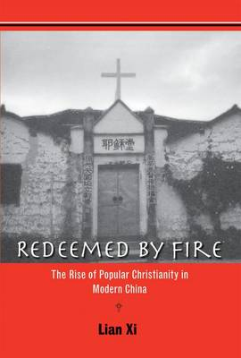 Redeemed by Fire: The Rise of Popular Christianity in Modern China (Hardback)