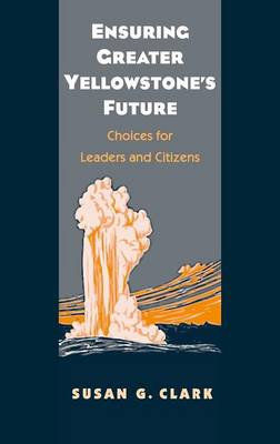 Ensuring Greater Yellowstone's Future: Choices for Leaders and Citizens (Hardback)