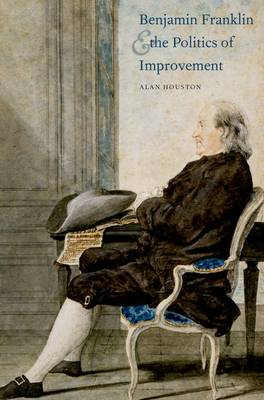 Benjamin Franklin and the Politics of Improvement - The Lewis Walpole Series in Eighteenth-Century Culture and History (Hardback)