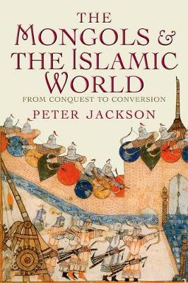 The Mongols and the Islamic World: From Conquest to Conversion (Hardback)