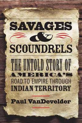 Savages and Scoundrels: The Untold Story of America's Road to Empire Through Indian Territory (Hardback)