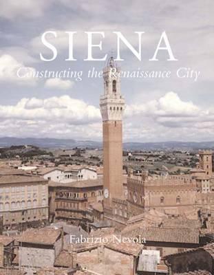 Siena: Constructing the Renaissance City (Hardback)