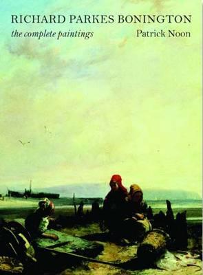 Richard Parkes Bonington: The Complete Paintings - Studies in British Art (Hardback)