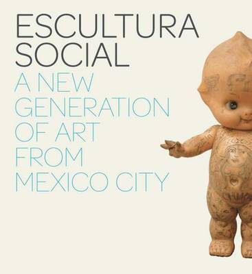 Escultura Social: A New Generation of Art from Mexico City (Paperback)