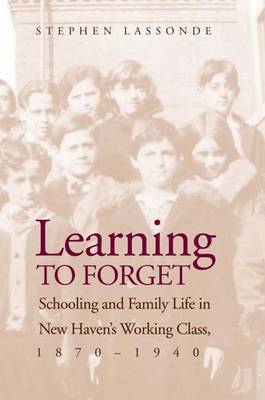 Learning to Forget: Schooling and Family Life in New Haven's Working Class, 1870-1940 (Paperback)