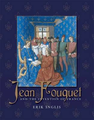 Jean Fouquet and the Invention of France: Art and Nation after the Hundred Years War (Hardback)