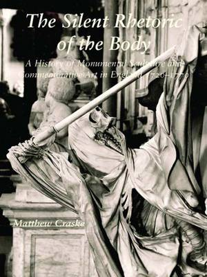 The Silent Rhetoric of the Body: A History of Monumental Sculpture and Commemorative Art in England, 1720-1770 (Hardback)