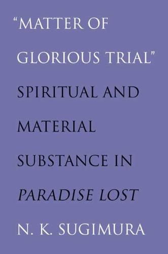 """""""Matter of Glorious Trial"""": Spiritual and Material Substance in """"Paradise Lost"""" (Paperback)"""