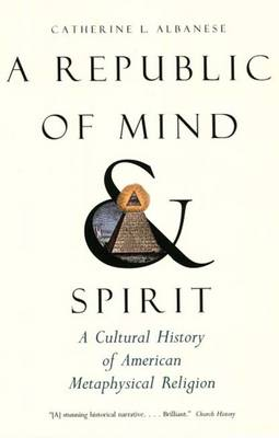 A Republic of Mind and Spirit: A Cultural History of American Metaphysical Religion (Paperback)