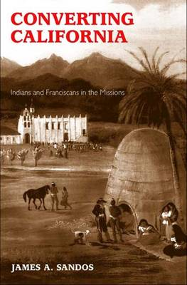 Converting California: Indians and Franciscans in the Missions (Paperback)