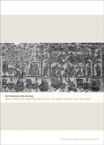 """Rethinking Recarving: Ideals, Practices, and Problems of the """"Wu Family Shrines"""" and Han China (Paperback)"""
