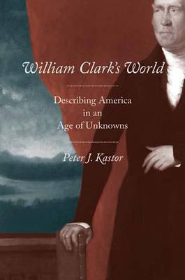 William Clark's World: Describing America in an Age of Unknowns - The Lamar Series in Western History (Hardback)