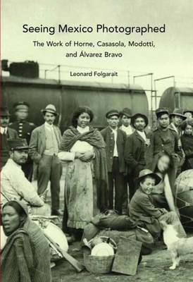 Seeing Mexico Photographed: The Work of Horne, Casasola, Modotti, and Alvarez Bravo (Hardback)