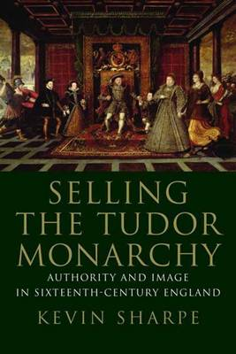 Selling the Tudor Monarchy: Authority and Image in Sixteenth-Century England (Hardback)