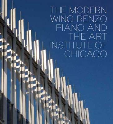 The Modern Wing: Renzo Piano and The Art Institute of Chicago (Hardback)