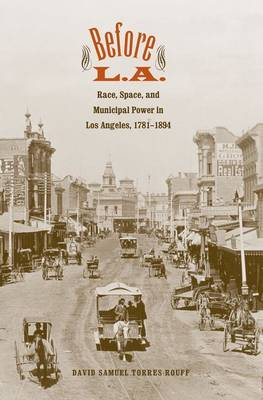 Before L.A.: Race, Space, and Municipal Power in Los Angeles, 1781-1894 - The Lamar Series in Western History (Hardback)