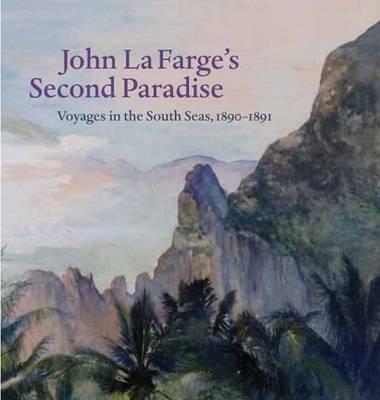 John La Farge's Second Paradise: Voyages in the South Seas, 1890-1891 (Hardback)