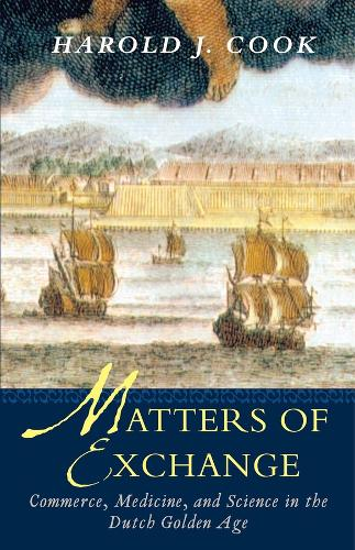 Matters of Exchange: Commerce, Medicine, and Science in the Dutch Golden Age (Paperback)