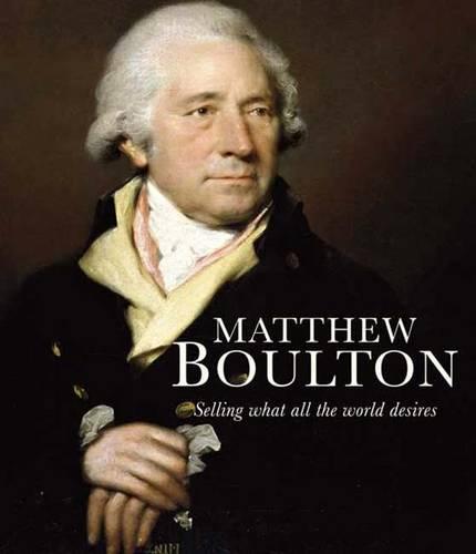 Matthew Boulton: Selling What All the World Desires (Hardback)
