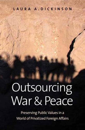 Outsourcing War and Peace: Preserving Public Values in a World of Privatized Foreign Affairs (Hardback)