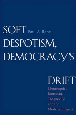Soft Despotism, Democracy's Drift: Montesquieu, Rousseau, Tocqueville, and the Modern Prospect (Hardback)