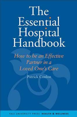 The Essential Hospital Handbook: How to be an Effective Partner in a Loved One's Care - Yale University Press Health & Wellness (Hardback)