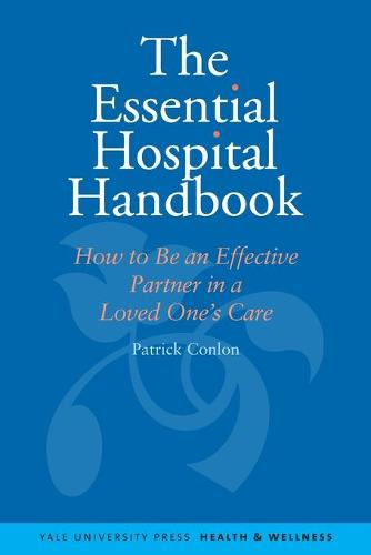 The Essential Hospital Handbook: How to Be an Effective Partner in a Loved One's Care - Yale University Press Health & Wellness (Paperback)