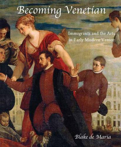 Becoming Venetian: Immigrants and the Arts in Early Modern Venice (Hardback)