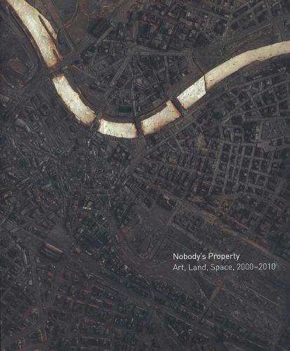 Nobody's Property: Art, Land, Space, 2000-2010 (Hardback)