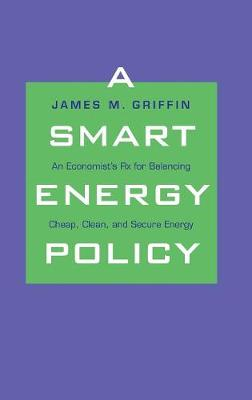 A Smart Energy Policy: An Economist's Rx for Balancing Cheap, Clean, and Secure Energy (Hardback)