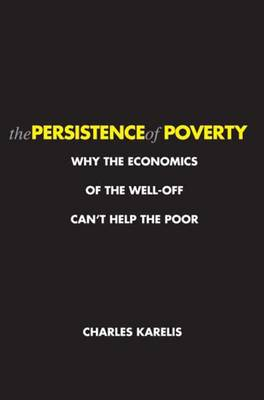 The Persistence of Poverty: Why the Economics of the Well-Off Can't Help the Poor (Paperback)