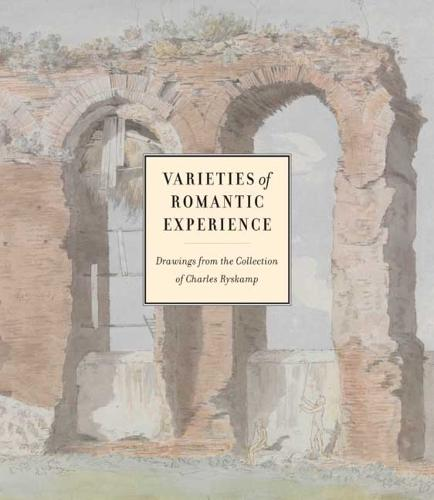 Varieties of Romantic Experience: British, Danish, Dutch, French, and German Drawings from the Collection of Charles Ryskamp (Hardback)