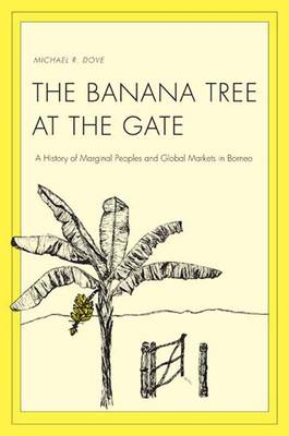 The Banana Tree at the Gate: A History of Marginal Peoples and Global Markets in Borneo - Yale Agrarian Studies (YUP) (Hardback)