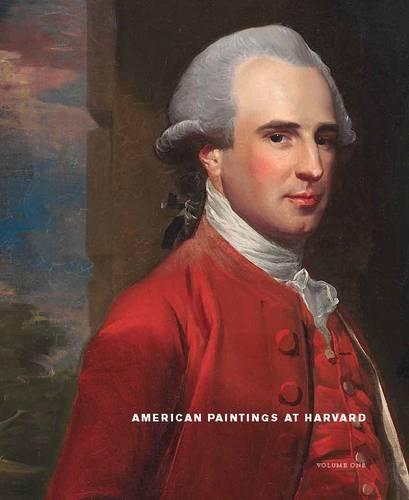 American Paintings at Harvard: Volume 1: Paintings, Watercolors, and Pastels by Artists Born Before 1826 (Hardback)