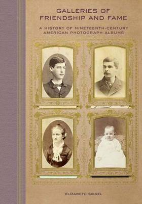 Galleries of Friendship and Fame: A History of Nineteenth-Century American Photograph Albums (Hardback)