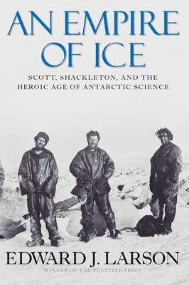 An Empire of Ice: Scott, Shackleton, and the Heroic Age of Antarctic Science (Hardback)